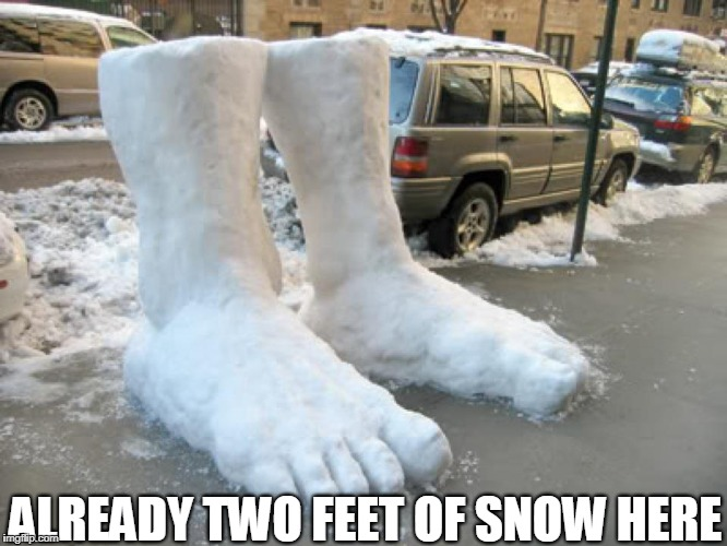 It just started last night!! | ALREADY TWO FEET OF SNOW HERE | image tagged in snow,feet,snow joke,puns,snow storm,sculpture | made w/ Imgflip meme maker