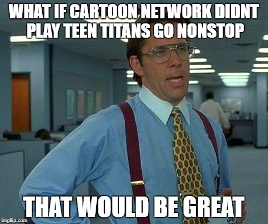 Cartoon Network has no diversity | WHAT IF CARTOON NETWORK DIDNT PLAY TEEN TITANS GO NONSTOP THAT WOULD BE GREAT | image tagged in memes,that would be great,teen titans go,cartoon network,funny,dank memes | made w/ Imgflip meme maker