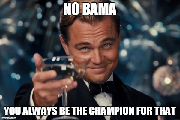 Leonardo Dicaprio Cheers Meme | NO BAMA YOU ALWAYS BE THE CHAMPION FOR THAT | image tagged in memes,leonardo dicaprio cheers | made w/ Imgflip meme maker