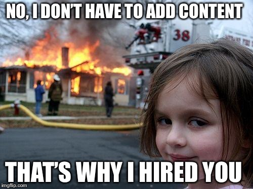 SEO Clients  |  NO, I DON'T HAVE TO ADD CONTENT; THAT'S WHY I HIRED YOU | image tagged in memes,seo,clients | made w/ Imgflip meme maker