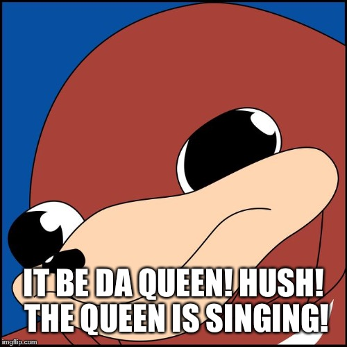 IT BE DA QUEEN! HUSH! THE QUEEN IS SINGING! | made w/ Imgflip meme maker