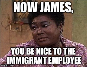 NOW JAMES, YOU BE NICE TO THE IMMIGRANT EMPLOYEE | made w/ Imgflip meme maker