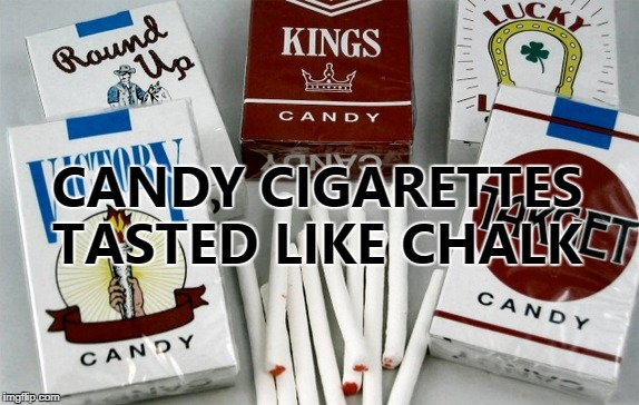 CANDY CIGARETTES TASTED LIKE CHALK | made w/ Imgflip meme maker