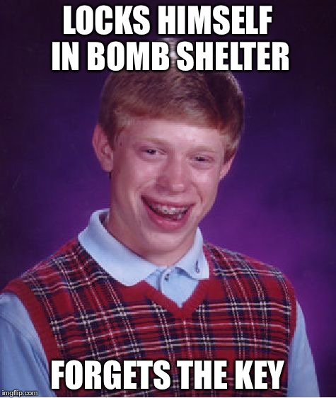 Bad Luck Brian Meme | LOCKS HIMSELF IN BOMB SHELTER FORGETS THE KEY | image tagged in memes,bad luck brian | made w/ Imgflip meme maker