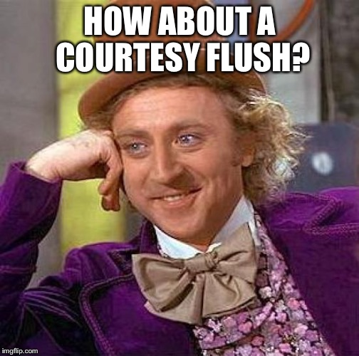 Creepy Condescending Wonka Meme | HOW ABOUT A COURTESY FLUSH? | image tagged in memes,creepy condescending wonka | made w/ Imgflip meme maker