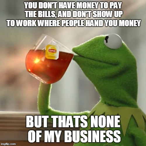 But Thats None Of My Business Meme | YOU DON'T HAVE MONEY TO PAY THE BILLS, AND DON'T SHOW UP TO WORK WHERE PEOPLE HAND YOU MONEY BUT THATS NONE OF MY BUSINESS | image tagged in memes,but thats none of my business,kermit the frog | made w/ Imgflip meme maker
