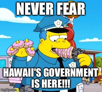 Ballastic Missle test | NEVER FEAR HAWAII'S GOVERNMENT IS HERE!!! | image tagged in us government | made w/ Imgflip meme maker
