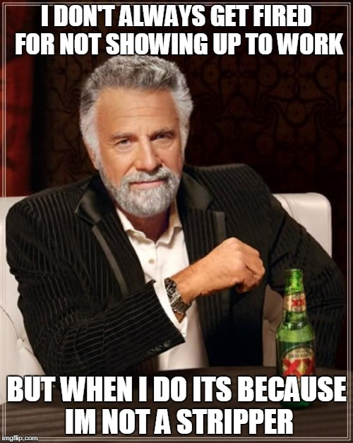 The Most Interesting Man In The World Meme | I DON'T ALWAYS GET FIRED FOR NOT SHOWING UP TO WORK BUT WHEN I DO ITS BECAUSE IM NOT A STRIPPER | image tagged in memes,the most interesting man in the world | made w/ Imgflip meme maker