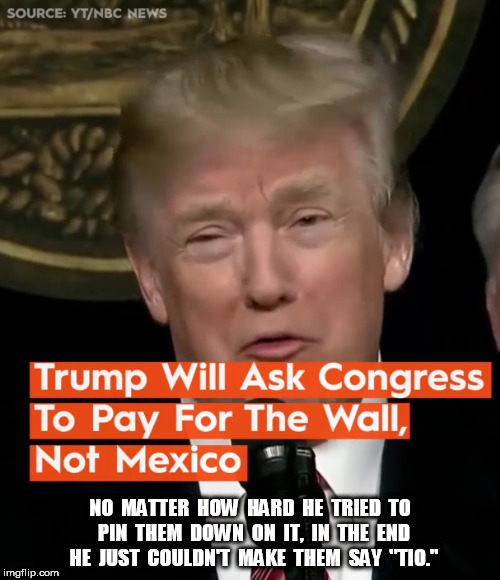 "Trump asks Congress for the Wall | NO  MATTER  HOW  HARD  HE  TRIED  TO  PIN  THEM  DOWN  ON  IT,  IN  THE  END  HE  JUST  COULDN'T  MAKE  THEM  SAY  ""TIO."" 