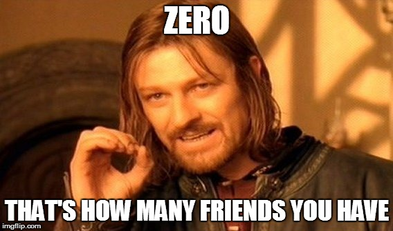 One Does Not Simply Meme | ZERO THAT'S HOW MANY FRIENDS YOU HAVE | image tagged in memes,one does not simply | made w/ Imgflip meme maker