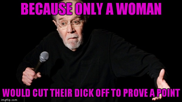 BECAUSE ONLY A WOMAN WOULD CUT THEIR DICK OFF TO PROVE A POINT | made w/ Imgflip meme maker