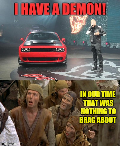 Oh how the times have changed  | I HAVE A DEMON! IN OUR TIME THAT WAS NOTHING TO BRAG ABOUT | image tagged in memes,funny,dodge demon,medieval memes,times change | made w/ Imgflip meme maker