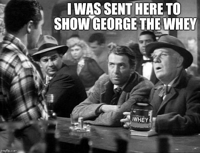 I WAS SENT HERE TO SHOW GEORGE THE WHEY | made w/ Imgflip meme maker
