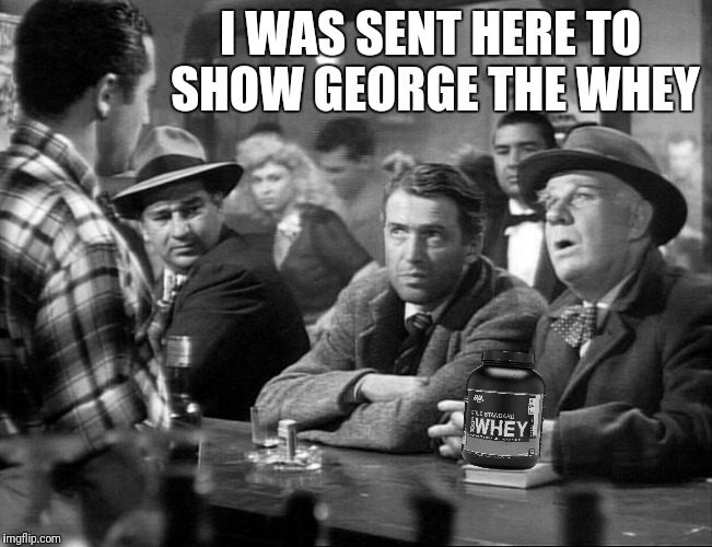 Bad Photoshop Sunday presents:  It's A Wonderful Diet | I WAS SENT HERE TO SHOW GEORGE THE WHEY | image tagged in it's a wonderful life,clarence odbody,whey,angel second class,george bailey | made w/ Imgflip meme maker