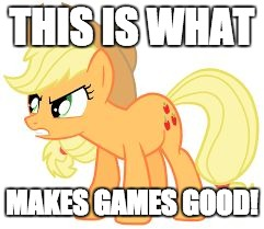 angry applejack | THIS IS WHAT MAKES GAMES GOOD! | image tagged in angry applejack | made w/ Imgflip meme maker