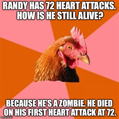 Anti Joke Chicken Meme | RANDY HAS 72 HEART ATTACKS. HOW IS HE STILL ALIVE? BECAUSE HE'S A ZOMBIE. HE DIED ON HIS FIRST HEART ATTACK AT 72. | image tagged in memes,anti joke chicken,zombie,funny | made w/ Imgflip meme maker