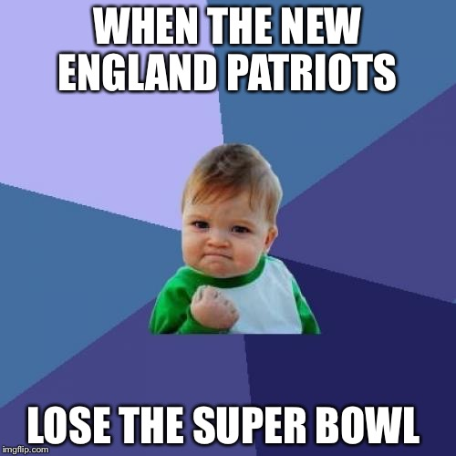 Success Kid Meme | WHEN THE NEW ENGLAND PATRIOTS LOSE THE SUPER BOWL | image tagged in memes,success kid | made w/ Imgflip meme maker