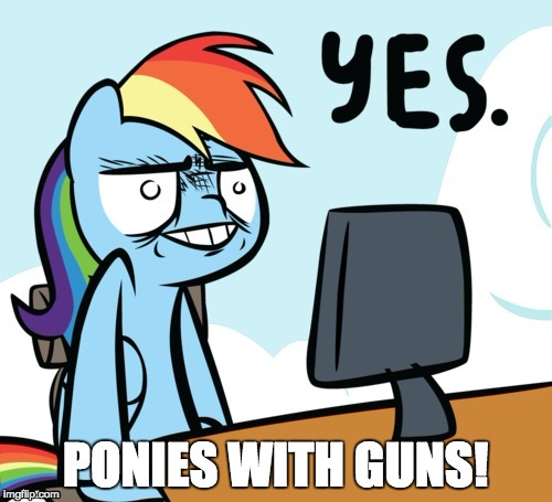 Rainbow Dash Yes | PONIES WITH GUNS! | image tagged in rainbow dash yes | made w/ Imgflip meme maker