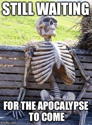 STILL WAITING FOR THE APOCALYPSE TO COME | image tagged in memes,waiting skeleton | made w/ Imgflip meme maker