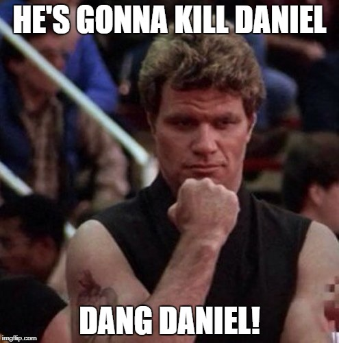 HE'S GONNA KILL DANIEL DANG DANIEL! | image tagged in karate kid sweep the leg | made w/ Imgflip meme maker