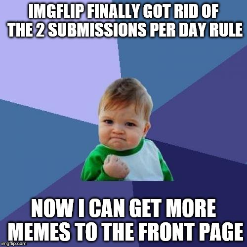 Success Kid Meme | IMGFLIP FINALLY GOT RID OF THE 2 SUBMISSIONS PER DAY RULE NOW I CAN GET MORE MEMES TO THE FRONT PAGE | image tagged in memes,success kid | made w/ Imgflip meme maker