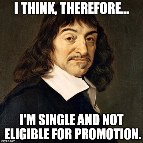 I THINK, THEREFORE... I'M SINGLE AND NOT ELIGIBLE FOR PROMOTION. | image tagged in descartes | made w/ Imgflip meme maker