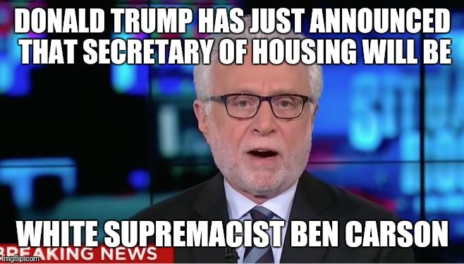 Wolf Blitzer | DONALD TRUMP HAS JUST ANNOUNCED THAT SECRETARY OF HOUSING WILL BE WHITE SUPREMACIST BEN CARSON | image tagged in wolf blitzer,scumbag | made w/ Imgflip meme maker