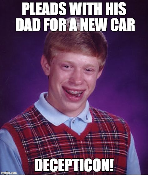 Bad Luck Brian Meme | PLEADS WITH HIS DAD FOR A NEW CAR DECEPTICON! | image tagged in memes,bad luck brian | made w/ Imgflip meme maker