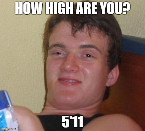 10 Guy Meme | HOW HIGH ARE YOU? 5'11 | image tagged in memes,10 guy | made w/ Imgflip meme maker