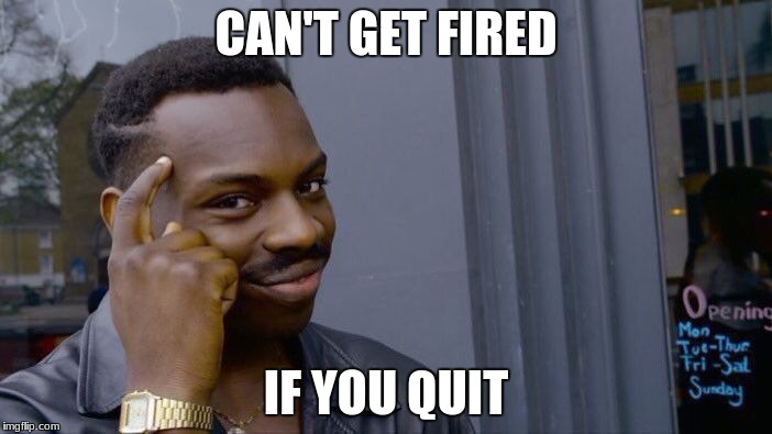 Roll Safe Think About It Meme | CAN'T GET FIRED IF YOU QUIT | image tagged in memes,roll safe think about it | made w/ Imgflip meme maker
