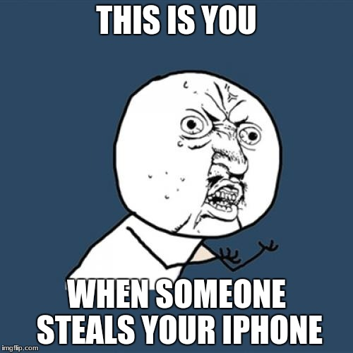 Y U No Meme | THIS IS YOU WHEN SOMEONE STEALS YOUR IPHONE | image tagged in memes,y u no | made w/ Imgflip meme maker