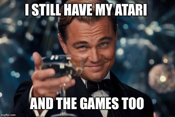 Leonardo Dicaprio Cheers Meme | I STILL HAVE MY ATARI AND THE GAMES TOO | image tagged in memes,leonardo dicaprio cheers | made w/ Imgflip meme maker