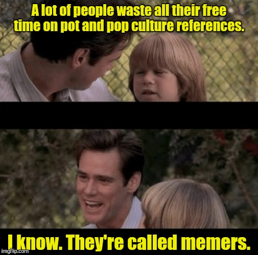 Liar Liar my teacher says | A lot of people waste all their free time on pot and pop culture references. I know. They're called memers. | image tagged in liar liar my teacher says | made w/ Imgflip meme maker