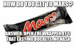 HOW DO YOU GET TO MARS ? ANSWER: OPEN THE WRAPPER. IT'S THAT EASY. NO ROCKETS. NO NASA | image tagged in open the wrapper | made w/ Imgflip meme maker