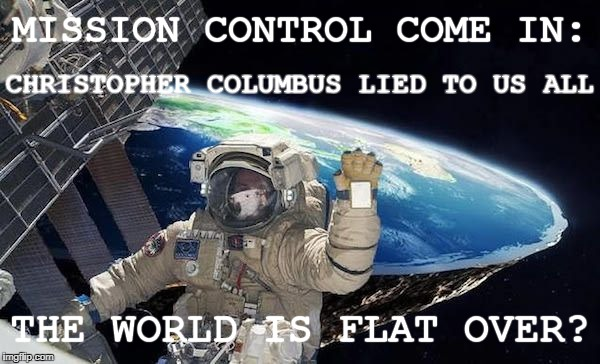 I Knew it! | MISSION CONTROL COME IN: THE WORLD IS FLAT OVER? CHRISTOPHER COLUMBUS LIED TO US ALL | image tagged in astronaut,flat earth,awesomeness | made w/ Imgflip meme maker