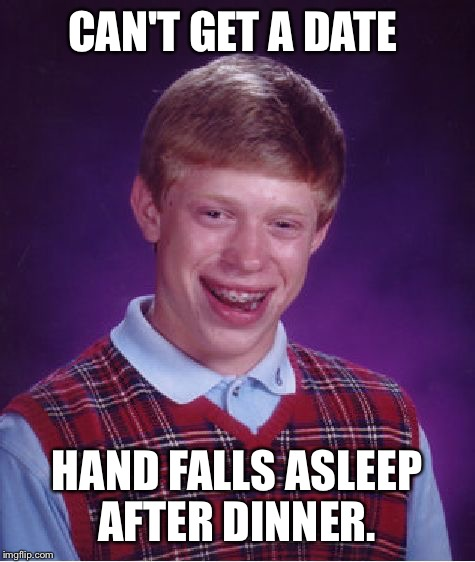 Bad Luck Brian Meme | CAN'T GET A DATE HAND FALLS ASLEEP AFTER DINNER. | image tagged in memes,bad luck brian | made w/ Imgflip meme maker
