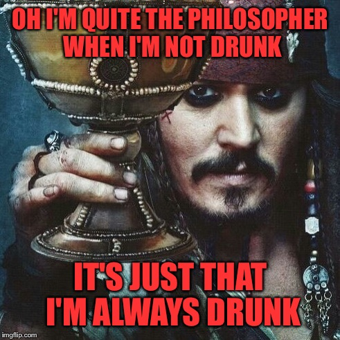 OH I'M QUITE THE PHILOSOPHER WHEN I'M NOT DRUNK IT'S JUST THAT I'M ALWAYS DRUNK | made w/ Imgflip meme maker