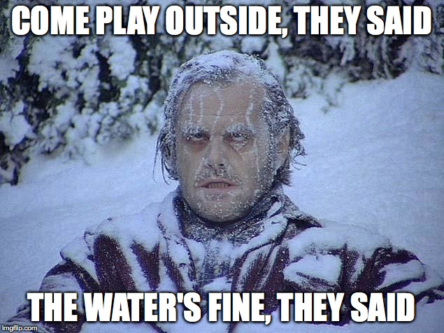Greetings From My Frozen Northern Shithole | COME PLAY OUTSIDE, THEY SAID THE WATER'S FINE, THEY SAID | image tagged in jack nicholson shining | made w/ Imgflip meme maker