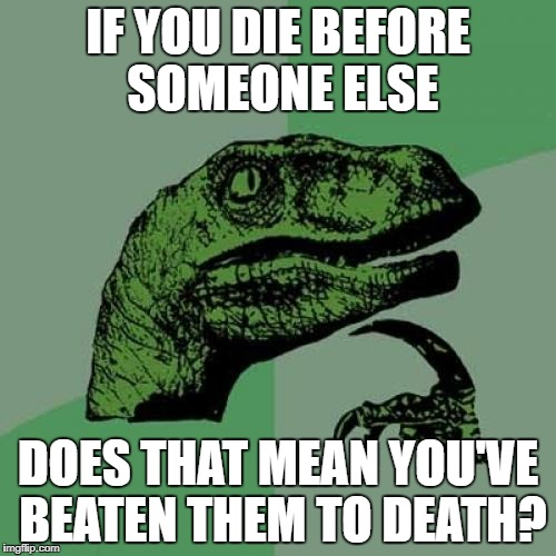 Found this and couldn't resist reposting... |  IF YOU DIE BEFORE SOMEONE ELSE; DOES THAT MEAN YOU'VE BEATEN THEM TO DEATH? | image tagged in memes,philosoraptor | made w/ Imgflip meme maker