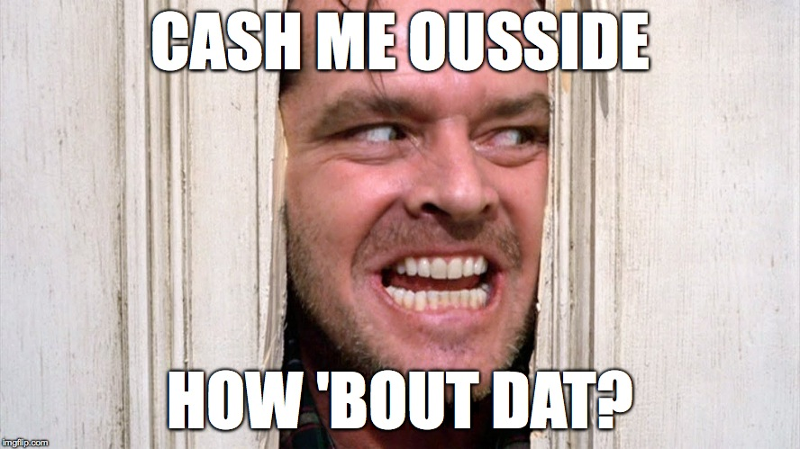The Devil Made Me Do It (sorry!) | CASH ME OUSSIDE HOW 'BOUT DAT? | image tagged in jack-nicholson-the-shining-door-scene | made w/ Imgflip meme maker