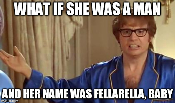 WHAT IF SHE WAS A MAN AND HER NAME WAS FELLARELLA, BABY | made w/ Imgflip meme maker