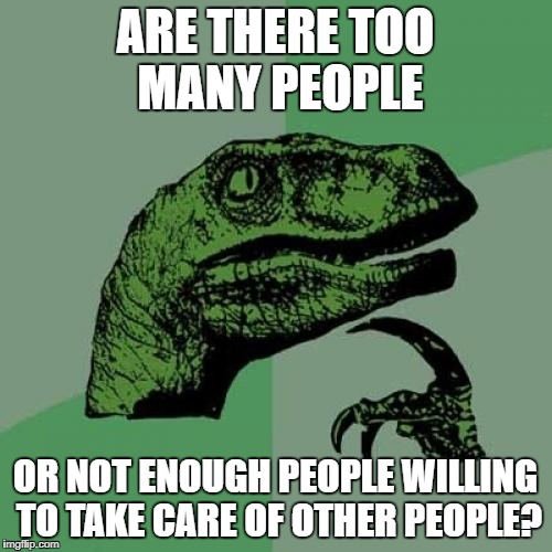Philosoraptor Meme | ARE THERE TOO MANY PEOPLE OR NOT ENOUGH PEOPLE WILLING TO TAKE CARE OF OTHER PEOPLE? | image tagged in memes,philosoraptor | made w/ Imgflip meme maker