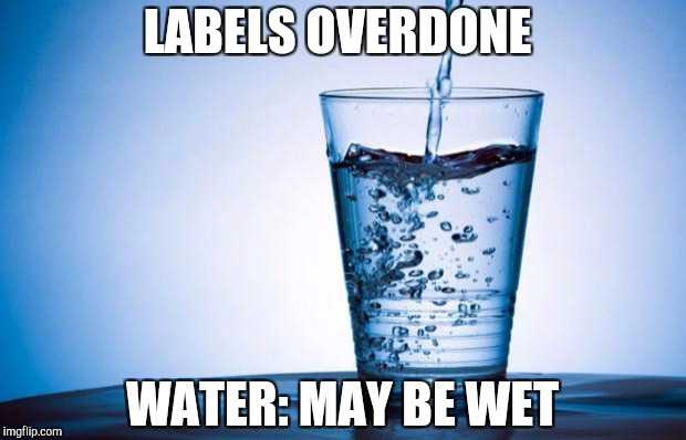 Water | LABELS OVERDONE WATER: MAY BE WET | image tagged in water | made w/ Imgflip meme maker