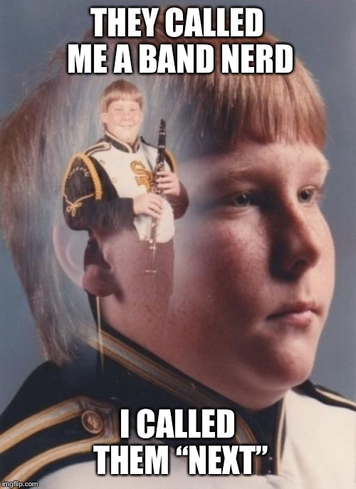 "PTSD Clarinet Boy Meme | THEY CALLED ME A BAND NERD I CALLED THEM ""NEXT"" 