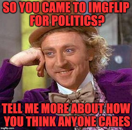 Creepy Condescending Wonka Meme | SO YOU CAME TO IMGFLIP FOR POLITICS? TELL ME MORE ABOUT HOW YOU THINK ANYONE CARES | image tagged in memes,creepy condescending wonka | made w/ Imgflip meme maker