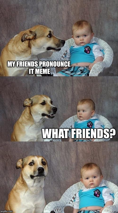 MY FRIENDS PRONOUNCE IT MEME WHAT FRIENDS? | made w/ Imgflip meme maker