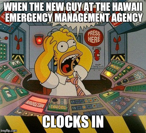 World War 3? | WHEN THE NEW GUY AT THE HAWAII EMERGENCY MANAGEMENT AGENCY CLOCKS IN | image tagged in hawaii,north korea,world war 3 | made w/ Imgflip meme maker