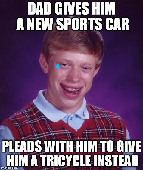 Bad Luck Brian Meme | DAD GIVES HIM A NEW SPORTS CAR PLEADS WITH HIM TO GIVE HIM A TRICYCLE INSTEAD | image tagged in memes,bad luck brian | made w/ Imgflip meme maker