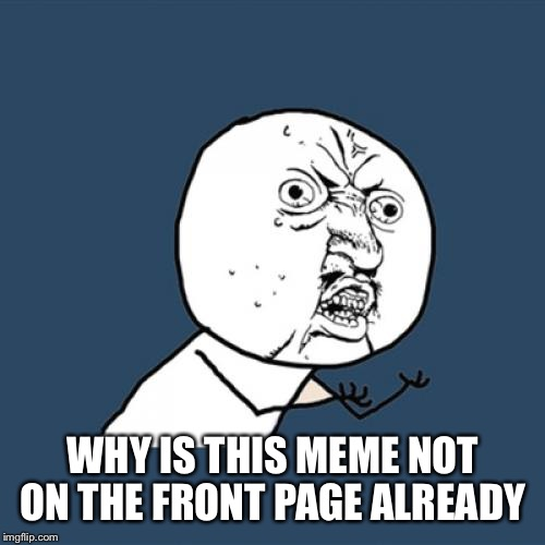 Y U No Meme | WHY IS THIS MEME NOT ON THE FRONT PAGE ALREADY | image tagged in memes,y u no | made w/ Imgflip meme maker