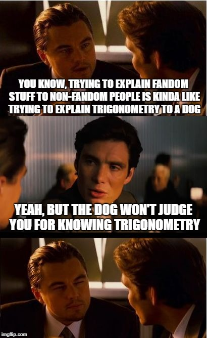 That is definitely fair - Geek Week, Jan 7-13, a JBmemegeek & KenJ event | YOU KNOW, TRYING TO EXPLAIN FANDOM STUFF TO NON-FANDOM PEOPLE IS KINDA LIKE TRYING TO EXPLAIN TRIGONOMETRY TO A DOG YEAH, BUT THE DOG WON'T  | image tagged in memes,inception,fandoms,geek week | made w/ Imgflip meme maker